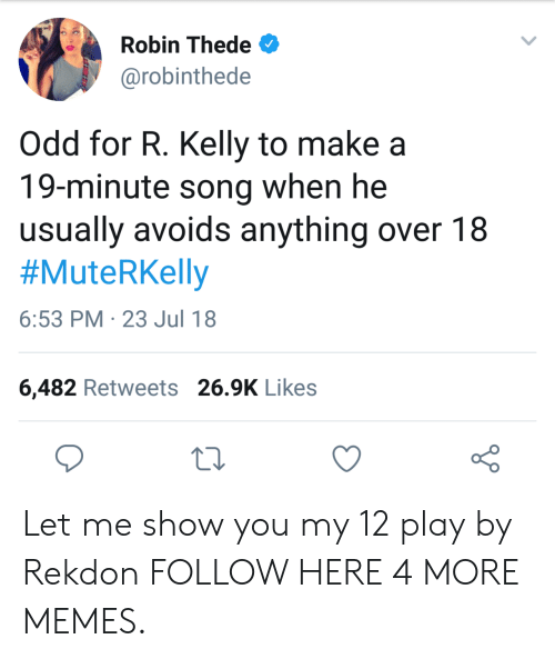 Dank, Memes, and R. Kelly: Robin Thede  @robinthede  Odd for R. Kelly to make a  19-minute song when he  usually avoids anything over 18  #MuteRKelly  6:53 PM 23 Jul 18  6,482 Retweets 26.9K Likes Let me show you my 12 play by Rekdon FOLLOW HERE 4 MORE MEMES.