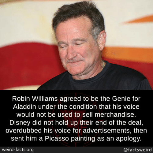 Aladdin, Disney, and Facts: Robin Williams agreed to be the Genie for  Aladdin under the condition that his voice  would not be used to sell merchandise.  Disney did not hold up their end of the deal  overdubbed his voice for advertisements, then  sent him a Picasso painting as an apology.  weird-facts.org  @factsweird