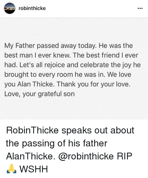 Best Friend, Memes, and Wshh: robinthicke  My Father passed away today. He was the  best man I ever knew. The best friend I ever  had. Let's all rejoice and celebrate the joy he  brought to every room he was in. We love  you Alan Thicke. Thank you for your love  Love, your grateful son RobinThicke speaks out about the passing of his father AlanThicke. @robinthicke RIP 🙏 WSHH