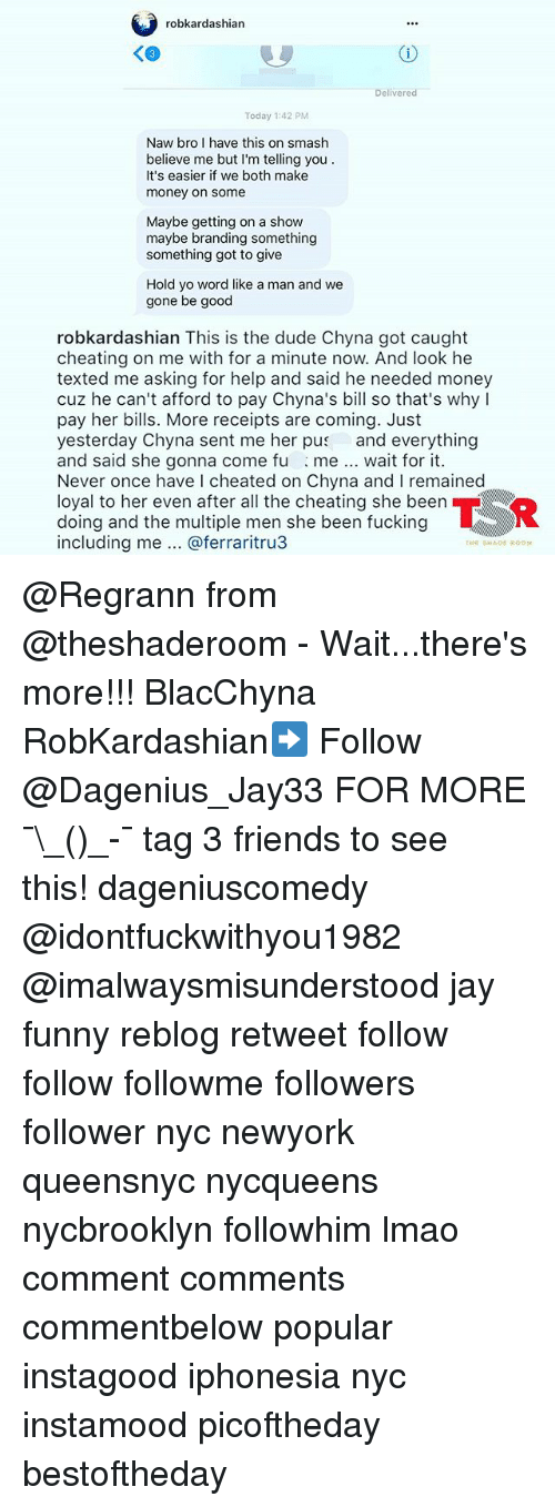 Cheating, Dude, and Friends: robkardashian  Delivered  Today 1:42 PM  Naw bro I have this on smash  believe me but I'm telling you  It's easier if we both make  money on some  Maybe getting on a show  maybe branding something  something got to give  Hold yo word like a man and we  gone be good  robkardashian This is the dude Chyna got caught  cheating on me with for a minute now. And look he  texted me asking for help and said he needed money  cuz he can't afford to pay Chyna's bill so that's why I  pay her bills. More receipts are coming. Just  yesterday Chyna sent me her pus and everything  and said she gonna come fu me. wait for it.  Never once have I cheated on Chyna and I remained  loyal to her even after all the cheating she been  doing and the multiple men she been fucking  including me @ferraritru3  THE SHADE ROOH @Regrann from @theshaderoom - Wait...there's more!!! BlacChyna RobKardashian➡️ Follow @Dagenius_Jay33 FOR MORE ¯\_(ツ)_-¯ tag 3 friends to see this! dageniuscomedy @idontfuckwithyou1982 @imalwaysmisunderstood jay funny reblog retweet follow follow followme followers follower nyc newyork queensnyc nycqueens nycbrooklyn followhim lmao comment comments commentbelow popular instagood iphonesia nyc instamood picoftheday bestoftheday