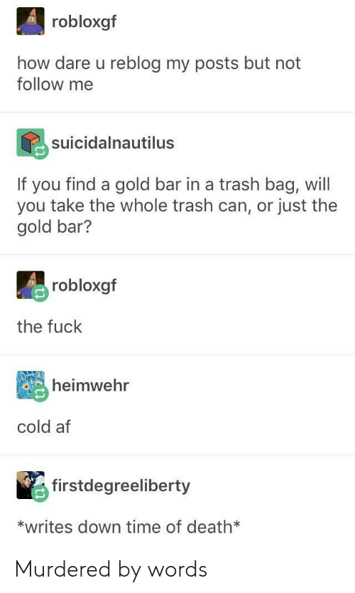 Af, Trash, and Death: robloxgf  how dare u reblog my posts but not  follow me  suicidalnautilus  If you find a gold bar in a trash bag, will  you take the whole trash can, or just the  gold bar?  robloxgf  the fuck  heimwehr  cold af  firstdegreeliberty  *writes down time of death* Murdered by words
