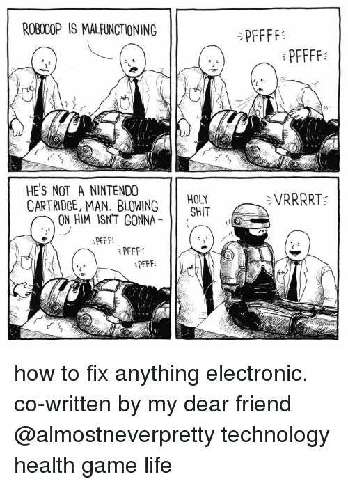 Memes, RoboCop, and 🤖: ROBOCOP IS MALFUNCTIONING  HE'S NOT A NINTENDO  CARTRIDGE, MAN. BLOWING  ON HIM ISNT GONNA  PFFF  PFFF  PFFF  HOLY  SHIT  SVIRRRRTs how to fix anything electronic. co-written by my dear friend @almostneverpretty technology health game life