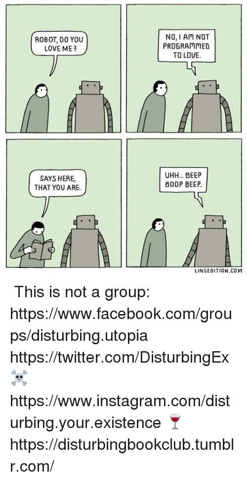 Facebook, Instagram, and Love: ROBOT, DO YOU  LOVE ME?  NO, I AM NOT  PROGRAMMED  TO LOVE.  SAYS HERE  THAT YOU ARE.  UHH... BEEP  B00P BEEP.  LINSEDITION.COM ✞✞ This is not a group: https://www.facebook.com/groups/disturbing.utopia  ✞ https://twitter.com/DisturbingEx  ☠ https://www.instagram.com/disturbing.your.existence  🍷 https://disturbingbookclub.tumblr.com/