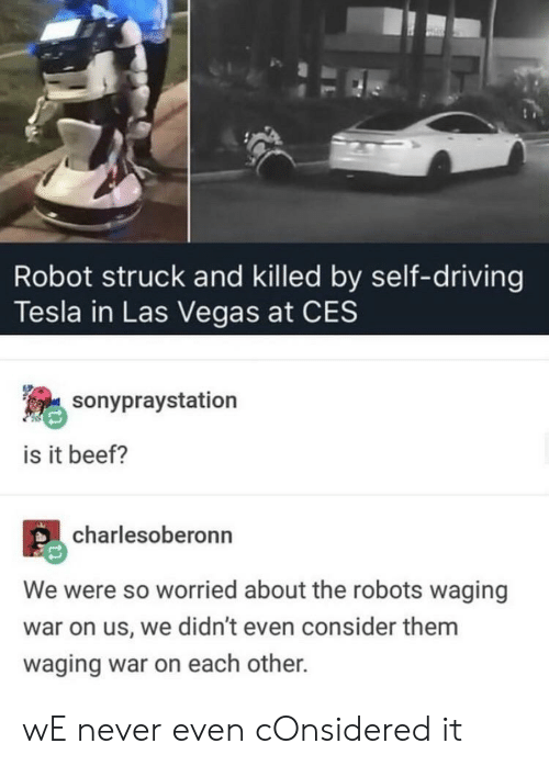 Beef, Driving, and Las Vegas: Robot struck and killed by self-driving  Tesla in Las Vegas at CES  sonypraystation  is it beef?  charlesoberonn  We were so worried about the robots waging  war on us, we didn't even consider them  waging war on each other. wE never even cOnsidered it