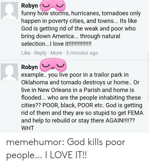 America, Funny, and God: Robyn (  funny how storms, hurricanes, tornadoes only  happen in poverty cities, and towns... Its like  God is getting rid of the weak and poor who  bring down America... through natural  selection...I love it!!  Like Reply More 3 minutes ago  Robyn  example.. you live poor in a trailor park in  Oklahoma and tornado destroys ur home.. Or  live in New Orleans in a Parish and home is  flooded... Who are the people inhabiting these  cities?? PoOR, black, POOR etc. God is getting  rid of them and they are so stupid to get FEMA  and help to rebuild or stay there AGAIN!!??  WHT memehumor:  God kills poor people… I LOVE IT!!