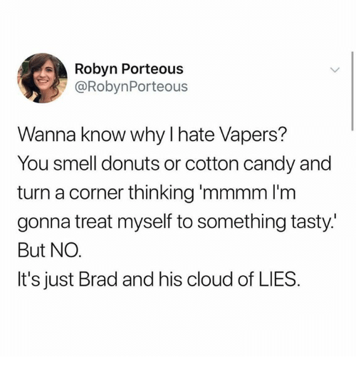 Candy, Smell, and Cloud: Robyn Porteous  @RobynPorteous  Wanna know why I hate Vapers?  You smell donuts or cotton candy and  turn a corner thinking 'mmmm l'm  gonna treat myself to something tasty.  But NO.  It's just Brad and his cloud of LIES.
