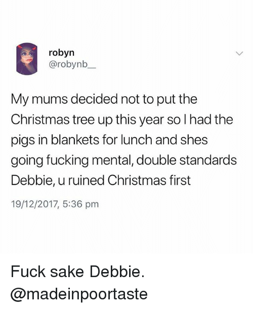 Christmas, Fucking, and Christmas Tree: robyn  @robynb  My mums decided not to put the  Christmas tree up this year so l had the  pigs in blankets for lunch and shes  going fucking mental, double standards  Debbie, u ruined Christmas first  19/12/2017, 5:36 pnm Fuck sake Debbie. @madeinpoortaste