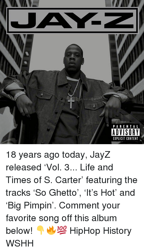 Ghetto, Life, and Memes: ROCARWEA  PARENTAL  ADVISORY  EXPLICIT CONTENT . 18 years ago today, JayZ released 'Vol. 3... Life and Times of S. Carter' featuring the tracks 'So Ghetto', 'It's Hot' and 'Big Pimpin'. Comment your favorite song off this album below! 👇🔥💯 HipHop History WSHH