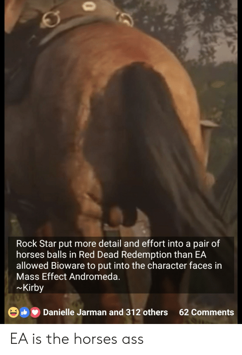 Ass, Horses, and Star: Rock Star put more detail and effort into a pair of  horses balls in Red Dead Redemption than EA  allowed Bioware to put into the character faces in  Mass Effect Andromeda.  Kirby  Danielle Jarman and 312 others 62 Comments  > K EA is the horses ass