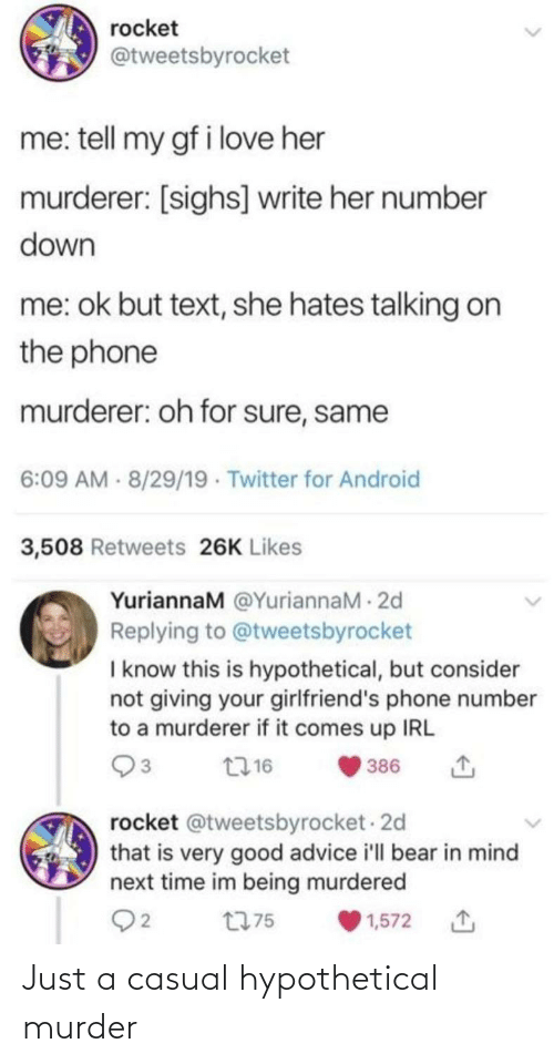 Advice, Android, and Love: rocket  @tweetsbyrocket  me: tell my gf i love her  murderer: [sighs] write her number  down  me: ok but text, she hates talking on  the phone  murderer: oh for sure, same  6:09 AM - 8/29/19 · Twitter for Android  3,508 Retweets 26K Likes  YuriannaM @YuriannaM - 2d  Replying to @tweetsbyrocket  I know this is hypothetical, but consider  not giving your girlfriend's phone number  to a murderer if it comes up IRL  2716  386  rocket @tweetsbyrocket - 2d  that is very good advice i'll bear in mind  next time im being murdered  Q2  t775  1,572 Just a casual hypothetical murder