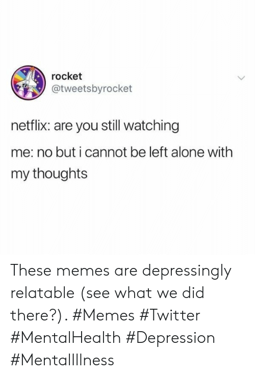 Being Alone, Memes, and Netflix: rocket  @tweetsbyrocket  netflix: are you still watching  me: no but i cannot be left alone with  my thoughts These memes are depressingly relatable (see what we did there?). #Memes #Twitter #MentalHealth #Depression #MentalIllness