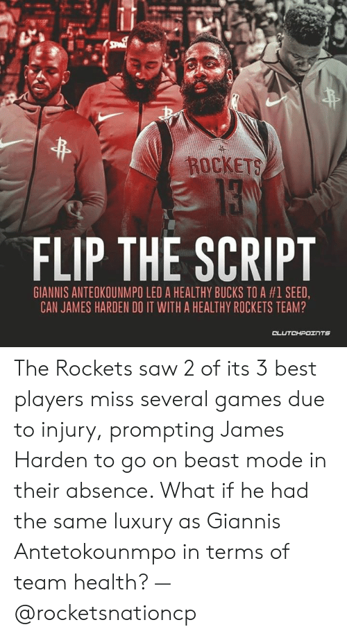 James Harden, Saw, and Best: ROCKETS  FLIP THE SCRIPT  GIANNIS ANTEOKOUNMPO LED A HEALTHY BUCKS TO A #1 SEED.  CAN JAMES HARDEN DO IT WITH A HEALTHY ROCKETS TEAM? The Rockets saw 2 of its 3 best players miss several games due to injury, prompting James Harden to go on beast mode in their absence. What if he had the same luxury as Giannis Antetokounmpo in terms of team health? — @rocketsnationcp