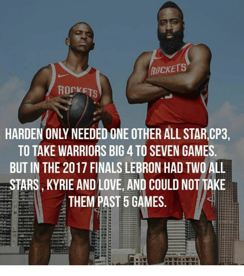Finals, Love, and Games: ROCKETS  ROCKETS  HARDEN ONLY NEEDED ONE OTHER ALL STARCP3,  TO TAKE WARRIORS BIG 4 TO SEVEN GAMES  BUT IN THE 2017 FINALS LEBRON HAD TWO ALL  STARS, KYRIE AND LOVE, AND COULD NOT TAKE  THEM PAST 5 GAMES.