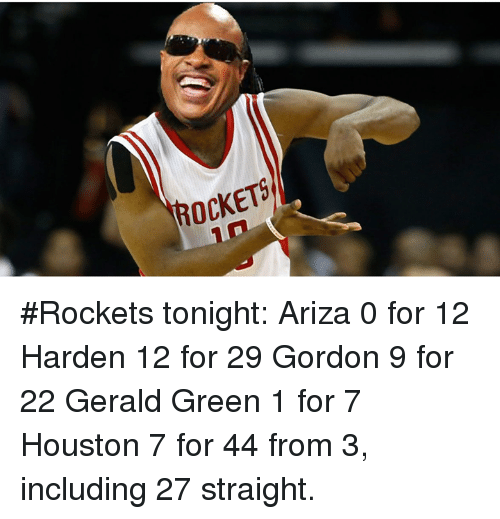 Houston, Rockets, and Gerald Green: ROCKETS #Rockets tonight:  Ariza 0 for 12 Harden 12 for 29 Gordon 9 for 22 Gerald Green 1 for 7 Houston 7 for 44 from 3, including 27 straight.