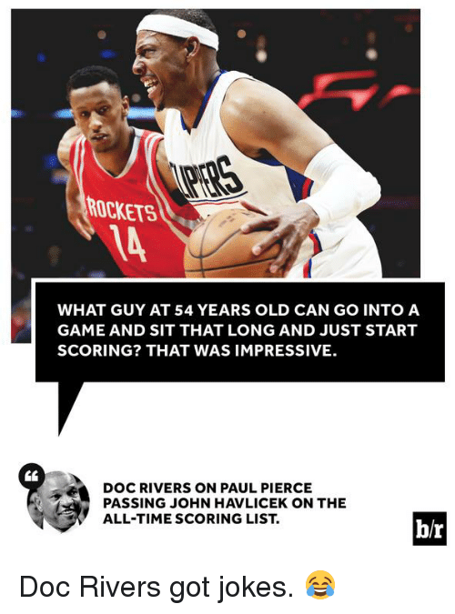 Paul Pierce, Doc Rivers, and Game: ROCKETS  WHAT GUY AT 54 YEARS OLD CAN GO INTO A  GAME AND SIT THAT LONG AND JUST START  SCORING? THAT WAS IMPRESSIVE.  DOC RIVERS ON PAUL PIERCE  PASSING JOHN HAVLICEK ON THE  ALL-TIME SCORING LIST  b/r Doc Rivers got jokes. 😂
