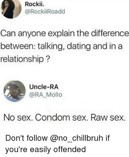 Condom, Dating, and Memes: Rockii.  @RockiiRoadd  Can anyone explain the difference  between: talking, dating and in a  relationship?  Uncle-RA  @RA Mollo  No sex. Condom sex. Raw sex. Don't follow @no_chillbruh if you're easily offended