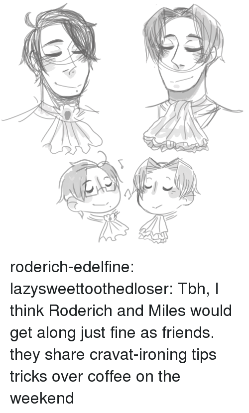 Friends, Target, and Tbh: roderich-edelfine:  lazysweettoothedloser: Tbh, I think Roderich and Miles would get along just fine as friends.  they share cravat-ironing tips  tricks over coffee on the weekend