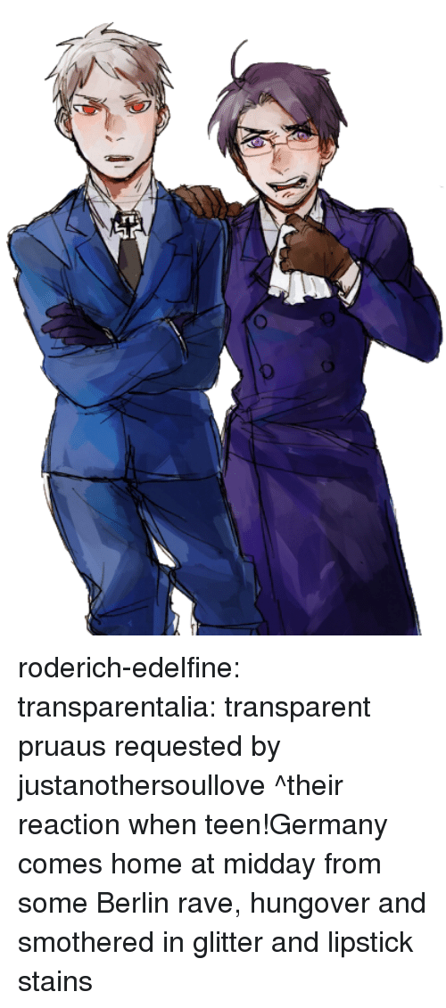 Target, Tumblr, and Blog: roderich-edelfine:  transparentalia: transparent pruaus requested by justanothersoullove ^their reaction when teen!Germany comes home at midday from some Berlin rave, hungover and smothered in glitter and lipstick stains