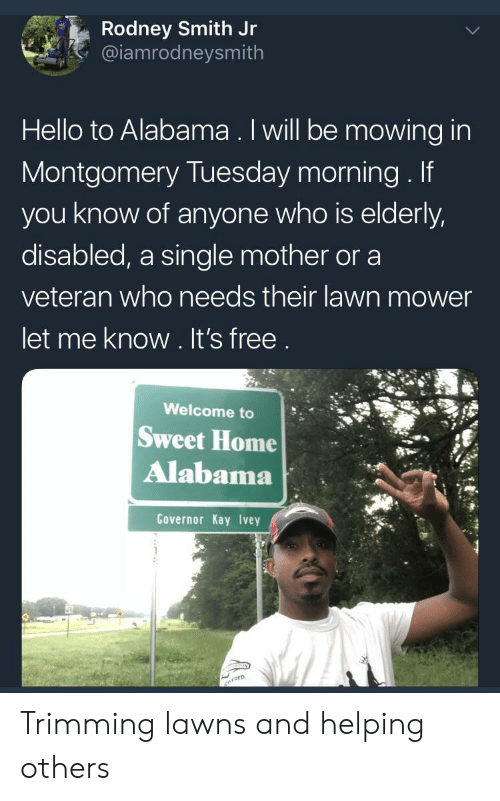 Hello, Alabama, and Free: Rodney Smith Jr  @iamrodneysmith  Hello to Alabama. Iwill be mowing in  Montgomery Tuesday morning. If  you know of anyone who is elderly,  disabled, a single mother or a  veteran who needs their lawn mower  let me know. It's free  Welcome to  Sweet Home  Alabama  Governor Kay Ivey Trimming lawns and helping others