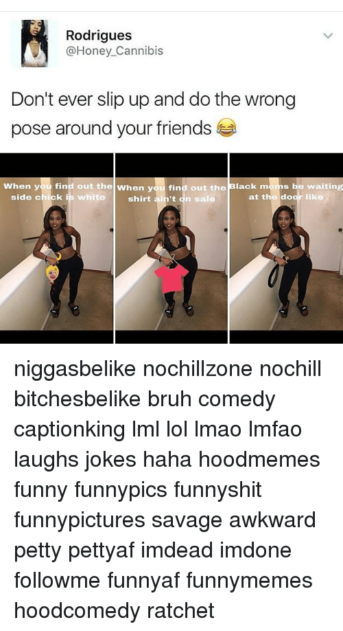 Memes, Ratchet, and Side Chick: Rodrigues  @Honey Cannibis  Don't ever slip up and do the wrong  pose around your friends  When you find out the when you find out the Black m  be waiting  side chick is white  at the door like  shirt ain't dn sale niggasbelike nochillzone nochill bitchesbelike bruh comedy captionking lml lol lmao lmfao laughs jokes haha hoodmemes funny funnypics funnyshit funnypictures savage awkward petty pettyaf imdead imdone followme funnyaf funnymemes hoodcomedy ratchet