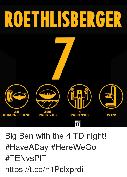 Memes, 🤖, and Big Ben: ROETHLISBERGER  30  COMPLETIONS  299  PASS YDS  4  PASS TDS  WIN!  WK Big Ben with the 4 TD night! #HaveADay  #HereWeGo #TENvsPIT https://t.co/h1Pclxprdi