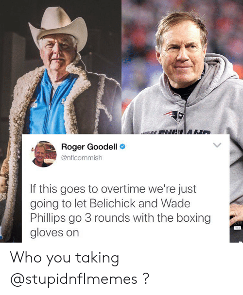Boxing, Memes, and Roger: Roger Goodell  @nflcommish  If this goes to overtime we're just  going to let Belichick and Wadee  Phillips go 3 rounds with the boxing  gloves on Who you taking @stupidnflmemes ?