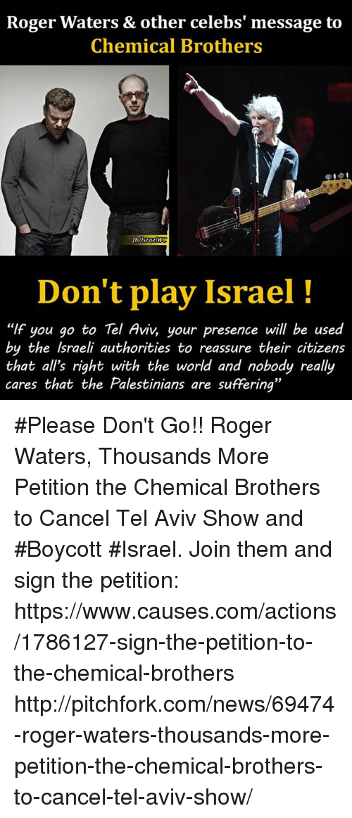 "Memes, News, and Roger: Roger Waters & other celebs' message to  Chemical Brothers  Don't play Israel  ""If you go to Tel Aviv, your presence will be used  by the Israeli authorities to reassure their citizens  that all's right with the world and nobody really  cares that the Palestinians are suffering"" #Please Don't Go!! Roger Waters, Thousands More Petition the Chemical Brothers to Cancel Tel Aviv Show and #Boycott #Israel. Join them and sign the petition: https://www.causes.com/actions/1786127-sign-the-petition-to-the-chemical-brothers http://pitchfork.com/news/69474-roger-waters-thousands-more-petition-the-chemical-brothers-to-cancel-tel-aviv-show/"