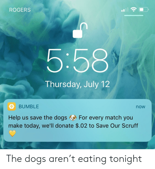 Dogs, Help, and Match: ROGERS  5:58  Thursday, July 12  BUMBLE  now  Help us save the dogs For every match you  make today, we'll donate $.02 to Save Our Scruff The dogs aren't eating tonight