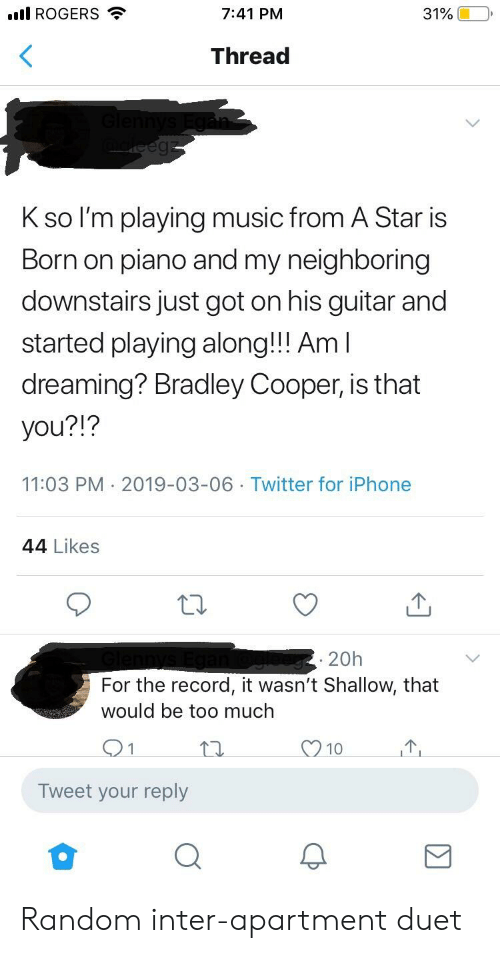 Iphone, Music, and Too Much: ROGERS  7:41 PM  31%(10,  Thread  K so l'm playing music from A Star is  Born on piano and my neighboring  downstairs just got on his guitar and  started playing along!!! Am  dreaming? Bradley Cooper, is that  you?!?  11:03 PM 2019-03-06 Twitter for iPhone  44 Likes  20h  For the record, it wasn't Shallow, that  would be too much  10  Tweet your reply Random inter-apartment duet