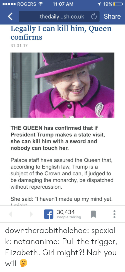 "Tumblr, Queen, and Blog: ROGERS11:07 AM  19%  thedaily....h.co.uk Share  Legally I can kill him, Queen  confirms  31-01-17  THE QUEEN has confirmed that if  President Trump makes a state visit,  she can kill him with a sword and  nobody can touch her.  Palace staff have assured the Queen that,  according to English law, Trump is a  subject of the Crown and can, if judged to  be damaging the monarchy, be dispatched  without repercussion.  She said: "" haven't made up my mind yet.  30,434  People talking downtherabbitholehoe:  spexial-k:   notananime: Pull the trigger, Elizabeth.  Girl might?! Nah you will   🤔"