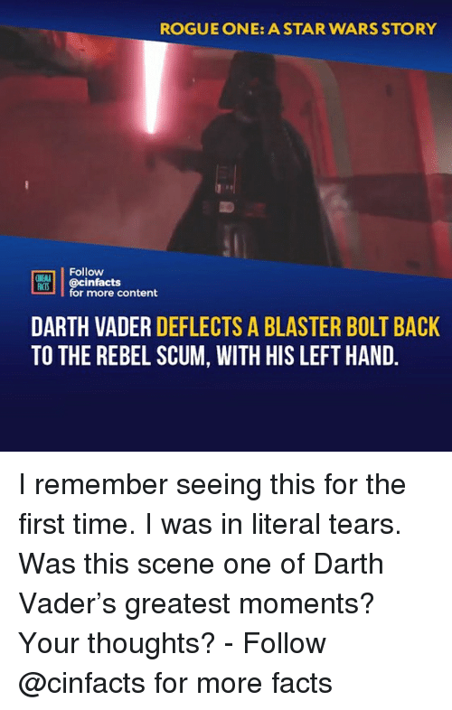 Darth Vader, Facts, and Memes: ROGUE ONE: A STAR WARS STORY  Follow  ONEAL  IS@cinfacts  for more content  DARTH VADER DEFLECTS A BLASTER BOLT BACK  TO THE REBEL SCUM, WITH HIS LEFT HAND I remember seeing this for the first time. I was in literal tears. Was this scene one of Darth Vader's greatest moments? Your thoughts?⠀ -⠀⠀ Follow @cinfacts for more facts