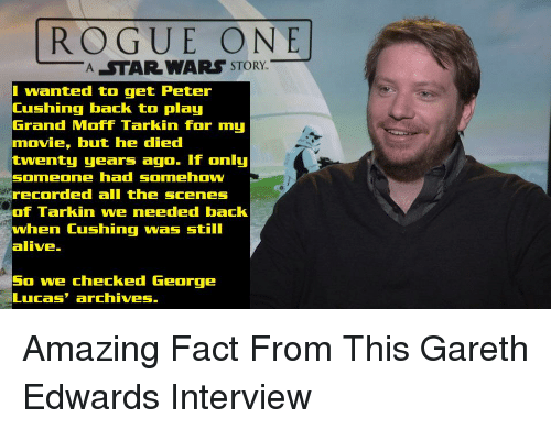 Alive, Movie, and Rogue: ROGUE ONE  ASTAR WARS  STORY.  I wanted to get Peter  Cushing back to play  Grand Moff Tarkin for my  movie, but he died  enty years ago. If only  someone had somehow  recorded all the scenes  of Tarkin we needed back  when Cushing was still  alive.  So we checked George  Lucas' archives.