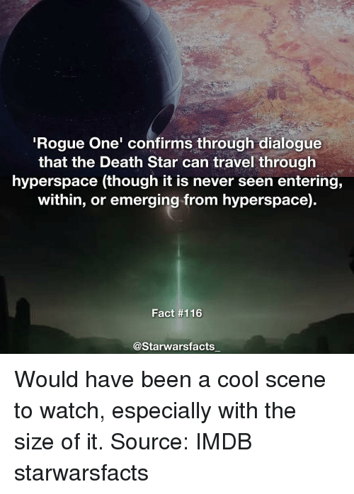 Death Star, Memes, and Imdb: Rogue One' confirms through dialogue  that the Death Star can travel through  hyperspace (though it is never seen entering,  within, or emerging from hyperspace)  Fact #116  @Starwarsfacts Would have been a cool scene to watch, especially with the size of it. Source: IMDB starwarsfacts