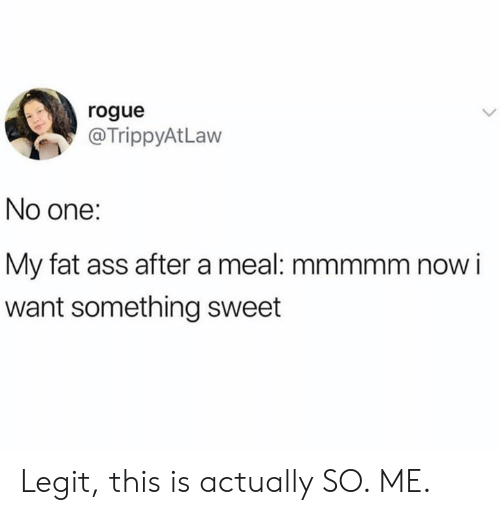 Ass, Fat Ass, and Memes: rogue  @TrippyAtLaw  No one:  My fat ass after a meal: mmmmm now i  want something sweet Legit, this is actually SO. ME.