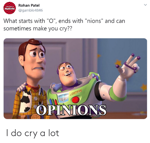 "Can, Cry, and Make: Rohan Patel  PEWDREPIE@gamble4846  What starts with ""O"", ends with ""nions"" and can  sometimes make you cry??  LIGHTYEAR  SPECE  OPINIONS I do cry a lot"