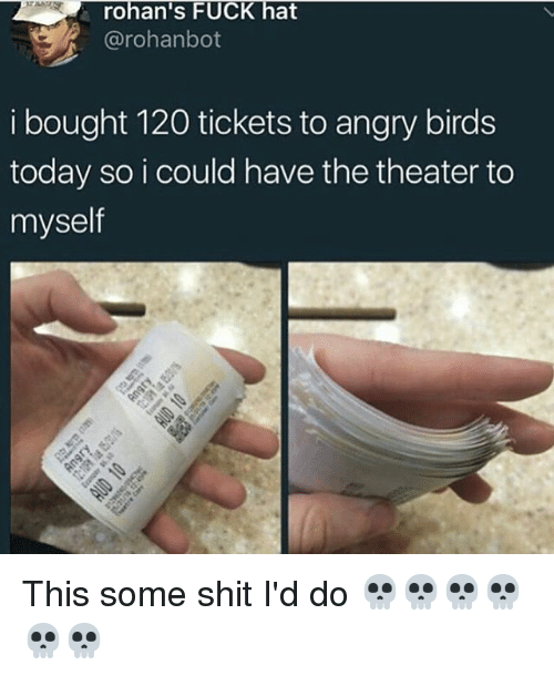 Angry Birds, Memes, and Shit: rohan's FUCK hat  @rohan bot  i bought 120 tickets to angry birds  today so i could have the theater to  myself This some shit I'd do 💀💀💀💀💀💀