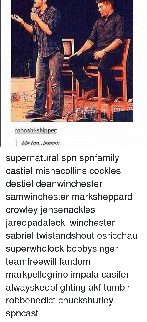 Memes, 🤖, and Impala: rohoshi-shipper:  Me too, Jensen supernatural spn spnfamily castiel mishacollins cockles destiel deanwinchester samwinchester marksheppard crowley jensenackles jaredpadalecki winchester sabriel twistandshout osricchau superwholock bobbysinger teamfreewill fandom markpellegrino impala casifer alwayskeepfighting akf tumblr robbenedict chuckshurley spncast