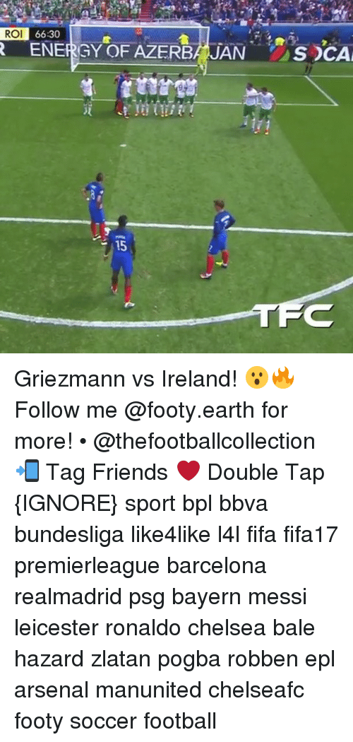 Memes, 🤖, and Epl: ROI  66:30  R ENERGY OF AZERBA JAN  15  S DCA Griezmann vs Ireland! 😮🔥 Follow me @footy.earth for more! • @thefootballcollection 📲 Tag Friends ❤️ Double Tap {IGNORE} sport bpl bbva bundesliga like4like l4l fifa fifa17 premierleague barcelona realmadrid psg bayern messi leicester ronaldo chelsea bale hazard zlatan pogba robben epl arsenal manunited chelseafc footy soccer football