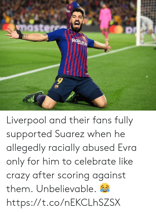 Crazy, Soccer, and Liverpool F.C.: Rokute  9 Liverpool and their fans fully supported Suarez when he allegedly racially abused Evra only for him to celebrate like crazy after scoring against them.  Unbelievable. 😂 https://t.co/nEKCLhSZSX