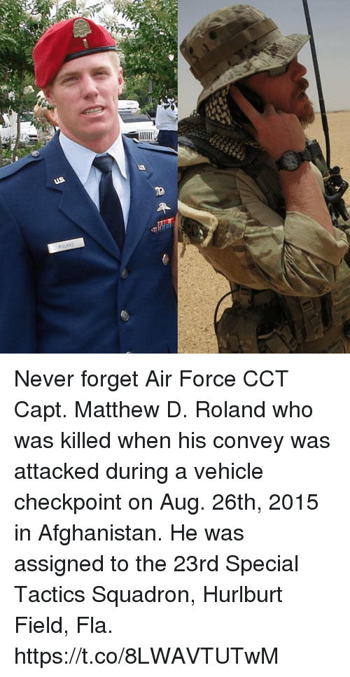 Memes, Afghanistan, and Air Force: ROLAND Never forget Air Force CCT Capt. Matthew D. Roland who was killed when his convey was attacked during a vehicle checkpoint on Aug. 26th, 2015 in Afghanistan. He was assigned to the 23rd Special Tactics Squadron, Hurlburt Field, Fla. https://t.co/8LWAVTUTwM