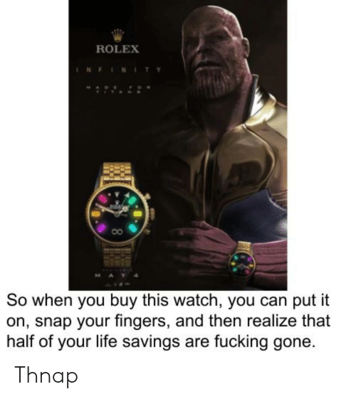 Fucking, Life, and Infinity: ROLEX  INFINITY  MAY  So when you buy this watch, you can put it  on, snap your fingers, and then realize that  half of your life savings are fucking gone. Thnap
