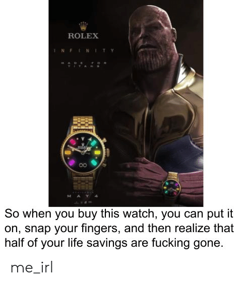 Fucking, Life, and Infinity: ROLEX  INFINITY  MAY4  So when you buy this watch, you can put it  on, snap your fingers, and then realize that  half of your life savings are fucking gone me_irl