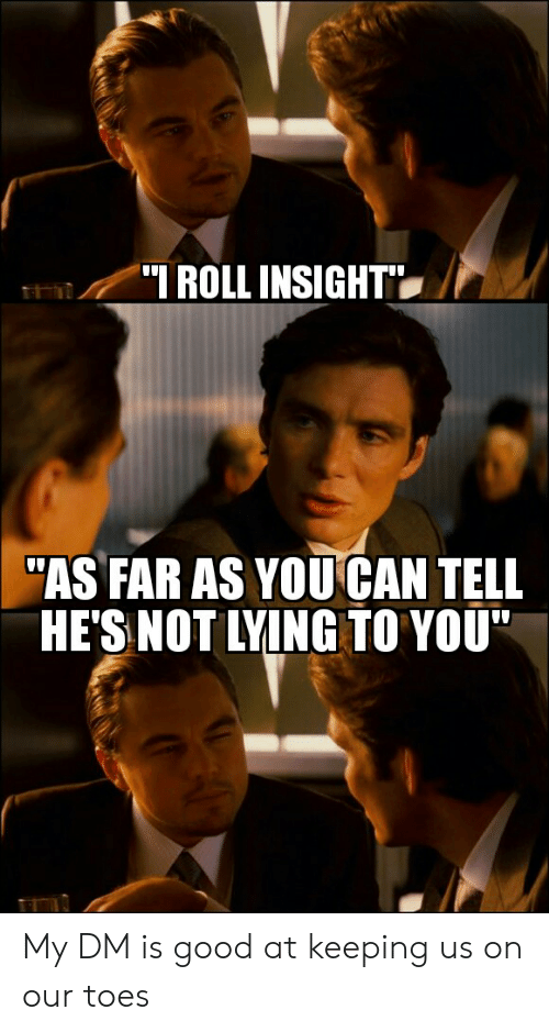 "Good, DnD, and Lying: ROLL INSIGHT  ""AS FAR AS YOU CAN TELL  HE'S NOT LYING TO YOU My DM is good at keeping us on our toes"