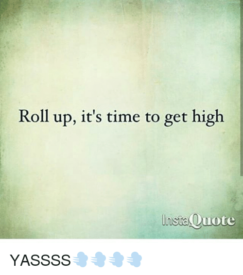 Roll Up Its Time To Get High Lnsta Quote Instaouote Yassss