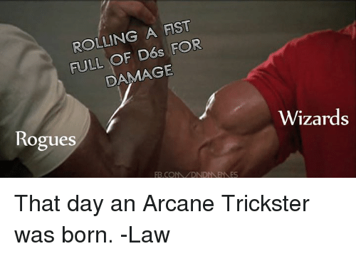 Wizards, DnD, and Trickster: ROLLING A FIST  FULL OF D6s FOR  DAMAGE  Rogues  Wizards  B.COMDNDNENNES That day an Arcane Trickster was born.  -Law