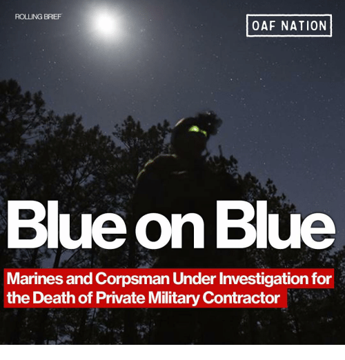 Memes, Blue, and Death: ROLLING BRIEF  OAF NATION  Blue on Blue  Marines and Corpsman Under Investigation for  the Death of Private Military Contractor
