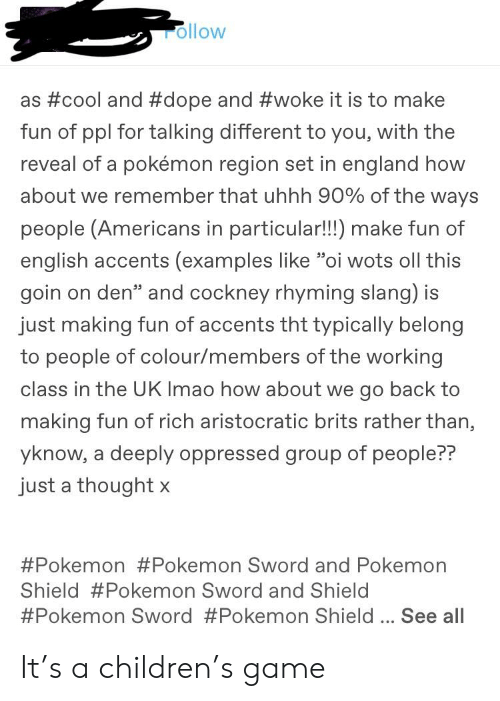 "Children, Dope, and England: rollow  as #cool and #dope and #woke it is to make  fun of ppl for talking different to you, with the  reveal of a pokémon region set in england how  about we remember that uhhh 90% of the ways  people (Americans in particular!!!) make fun of  english accents (examples like ""oi wots oll this  goin on den"" and cockney rhyming slang) is  just making fun of accents tht typically belong  to people of colour/members of the working  class in the UK Imao how about we go back to  making fun of rich aristocratic brits rather than,  yknow, a deeply oppressed group of people??  just a thought x  #Pokemon #Pokemon Sword and Pokemon  Shield #Pokemon Sword and Shield  #Pokemon Sword #Pokemon Shield See all It's a children's game"