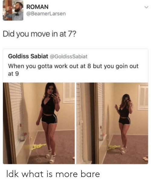 Work, What Is, and Roman: ROMAN  @BeamerLarsen  Did you move in at 7?  Goldiss Sabiat @GoldissSabiat  When you gotta work out at 8 but you goin out  at 9 Idk what is more bare