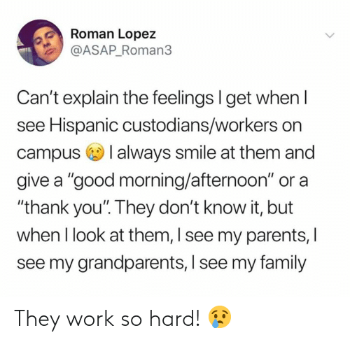 "Family, Memes, and Parents: Roman Lopez  @ASAP_Roman3  Can't explain the feelings I get when l  see Hispanic custodians/workers on  campus I always smile at them and  give a ""good morning/afternoon"" or a  ""thank you'. They don't know it, but  when I look at them, I see my parents, I  see my grandparents, I see my family They work so hard! 😢"