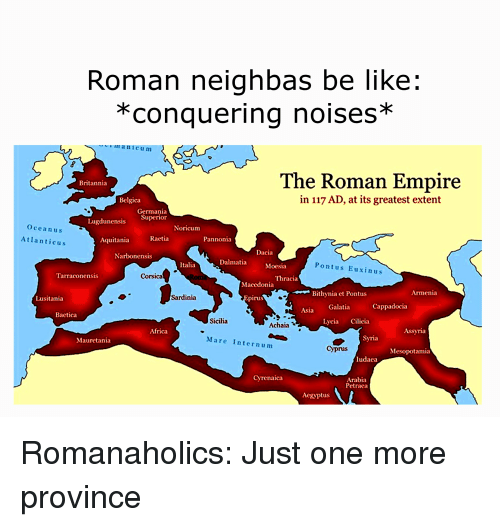 Africa, Be Like, and Empire: Roman neighbas be like:  *conquering noises*  manicum  The Roman Empire  Britannia  in 117 AD, at its greatest extent  Belgica  Germania  Superior  Lugdunensis  Ocean us  Noricum  Raetia  Pannonia  Atlanticus  Aquitania  Dacia  Narbonensis  Dalmatia  Pontus Euxinus  Italia  Moesia  Corsica  Thracia  Tarraconensis  Macedonia  Armenia  Bithynia et Pontus  Sardinia  pirus  Lusitania  Cappadocia  Asia Galatia  Bactica  Sicilia  Lvcia Cilicia  Achaia  Assyria  Africa  Syria  Mare Internum  Maurctania  Cyprus  Mesopotamia  ludaca  Arabia  Petraea  Cvrenaica  Aegyptus